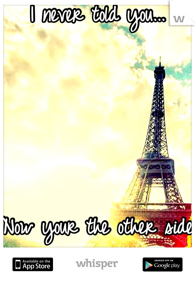 I never told you...       Now your the other side of the world