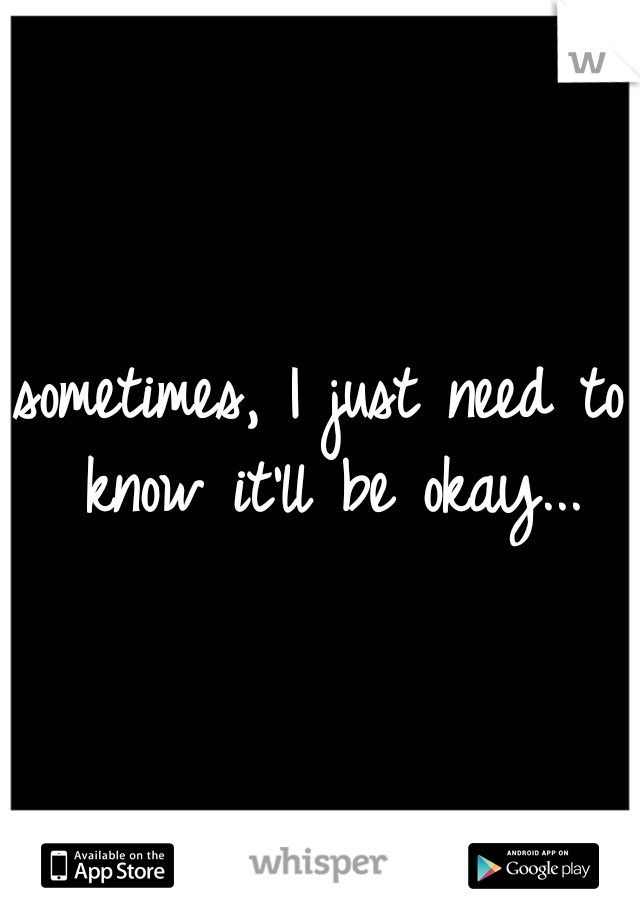 sometimes, I just need to know it'll be okay...