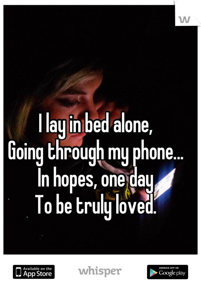 I lay in bed alone, Going through my phone... In hopes, one day To be truly loved.