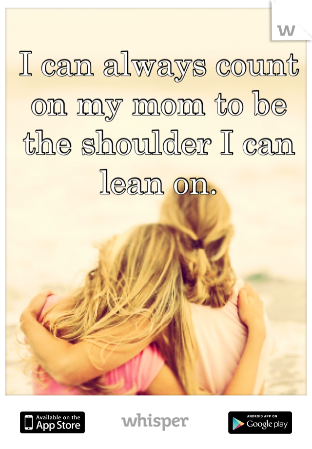 I can always count on my mom to be the shoulder I can lean on.
