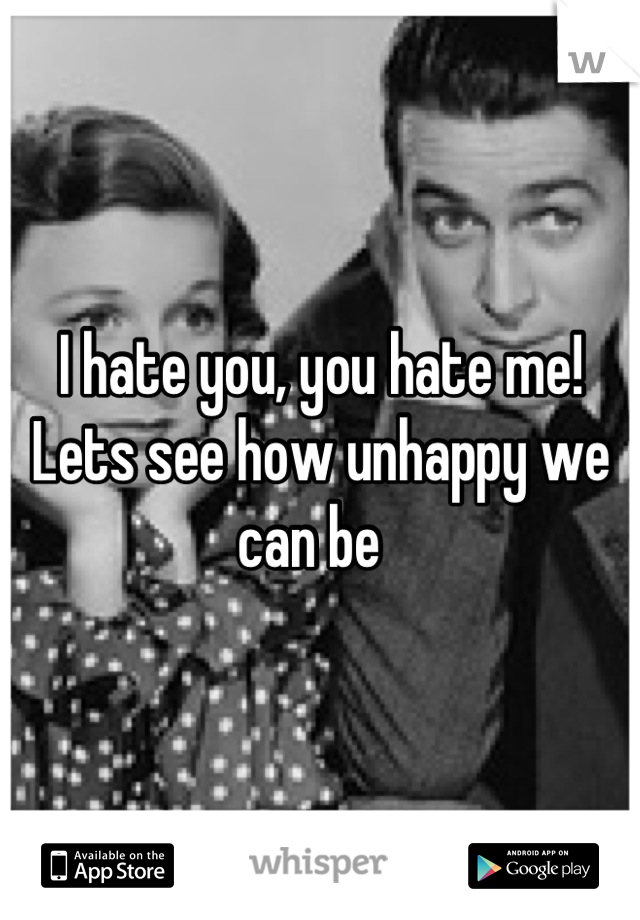 I hate you, you hate me! Lets see how unhappy we can be