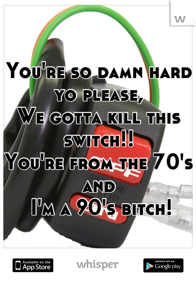 You're so damn hard yo please,  We gotta kill this switch!! You're from the 70's and  I'm a 90's bitch!