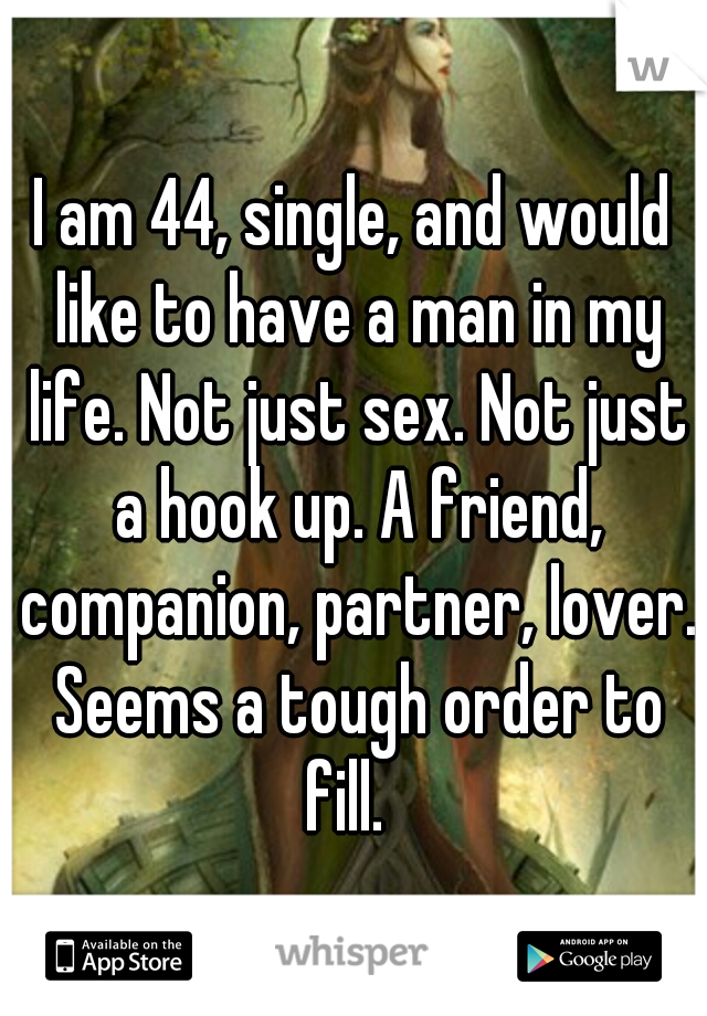 I am 44, single, and would like to have a man in my life. Not just sex. Not just a hook up. A friend, companion, partner, lover. Seems a tough order to fill.