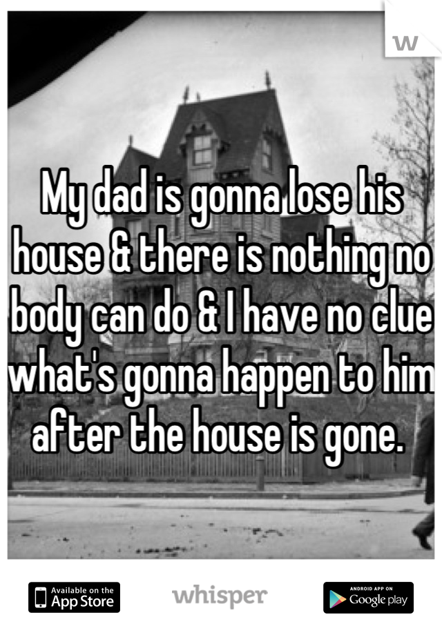 My dad is gonna lose his house & there is nothing no body can do & I have no clue what's gonna happen to him after the house is gone.