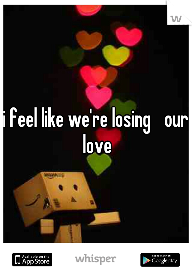 i feel like we're losing  our love