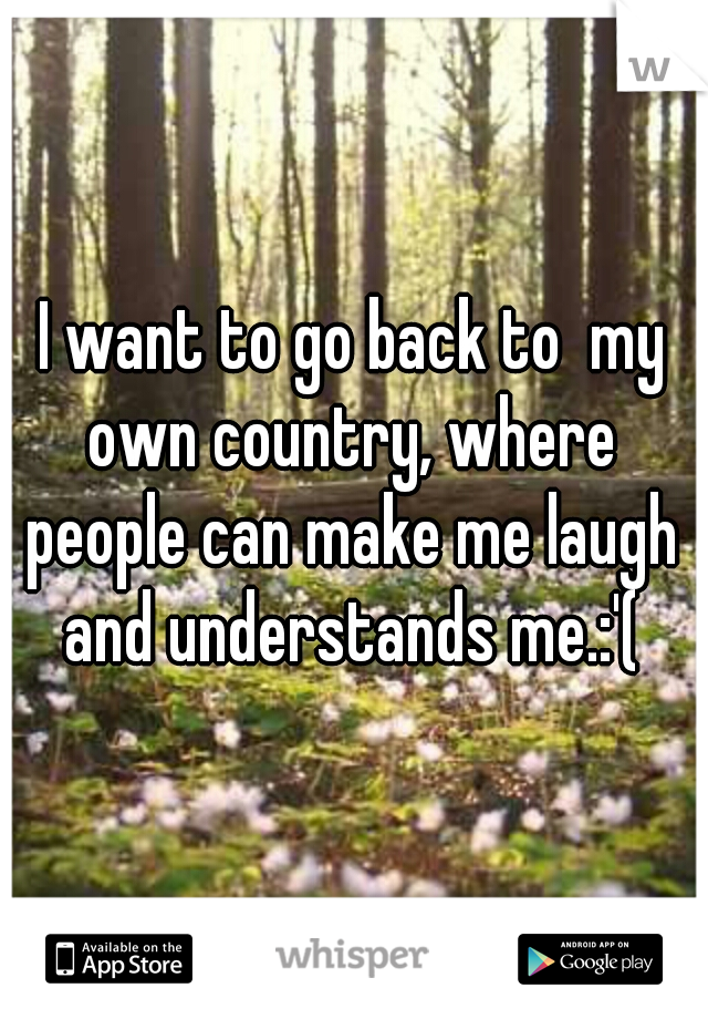 I want to go back to  my own country, where people can make me laugh and understands me.:'(