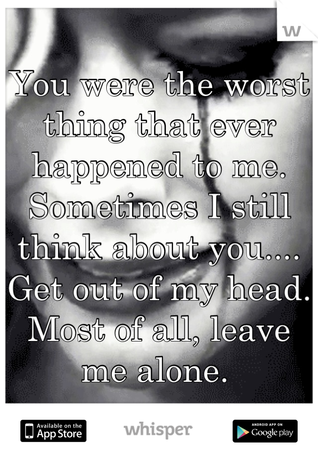 You were the worst thing that ever happened to me.  Sometimes I still think about you.... Get out of my head.  Most of all, leave me alone.