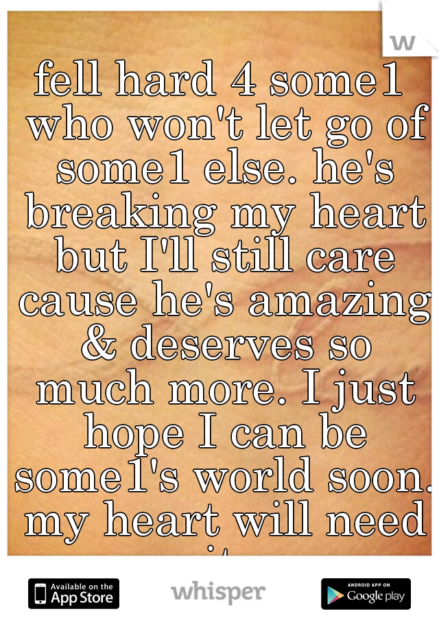 fell hard 4 some1 who won't let go of some1 else. he's breaking my heart but I'll still care cause he's amazing & deserves so much more. I just hope I can be some1's world soon. my heart will need it.