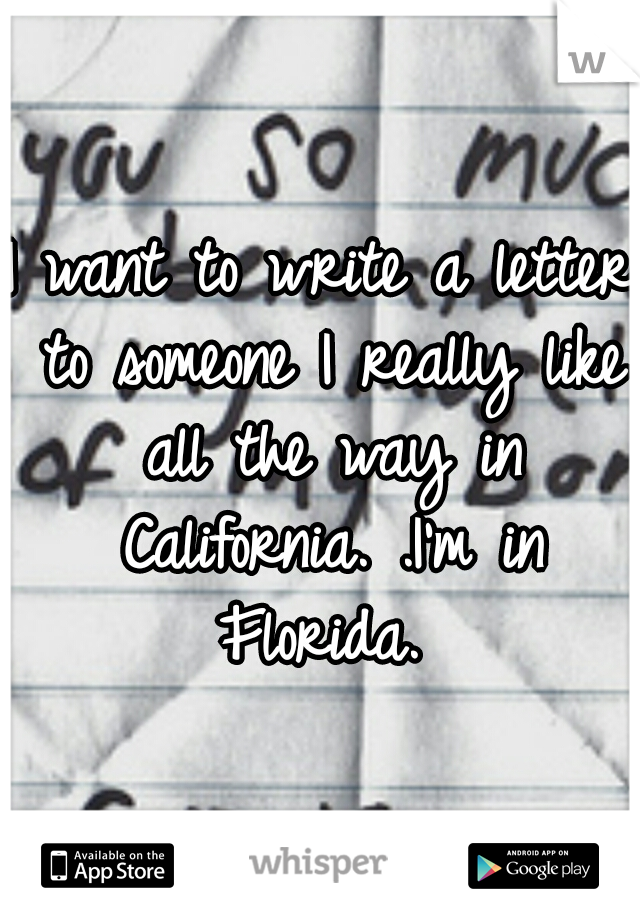 I want to write a letter to someone I really like all the way in California. .I'm in Florida.