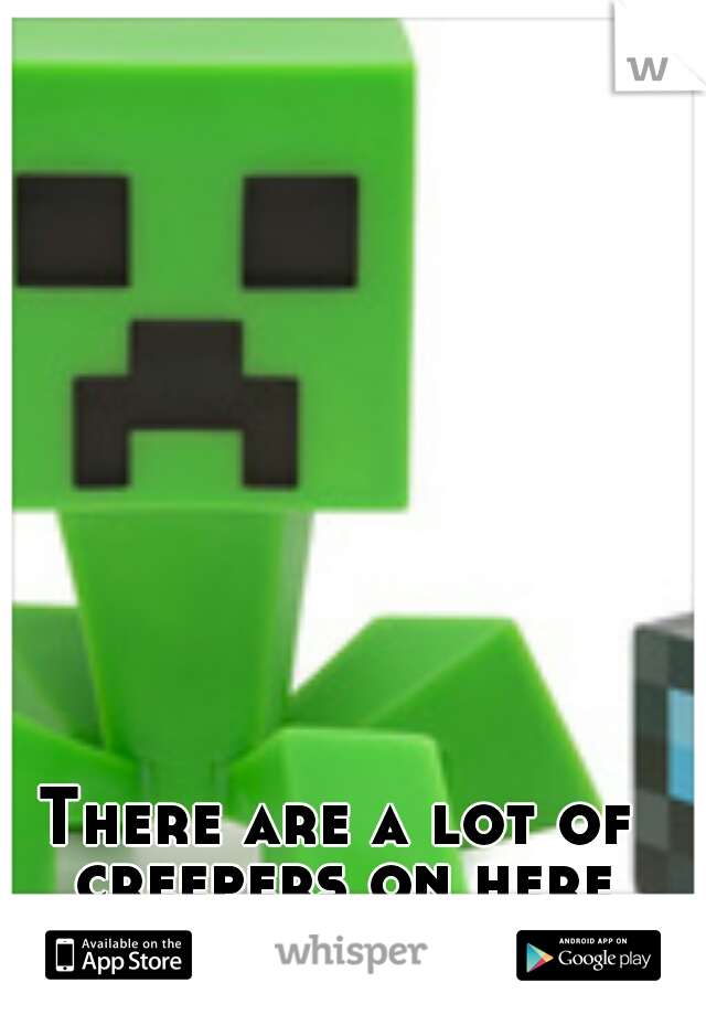 There are a lot of creepers on here