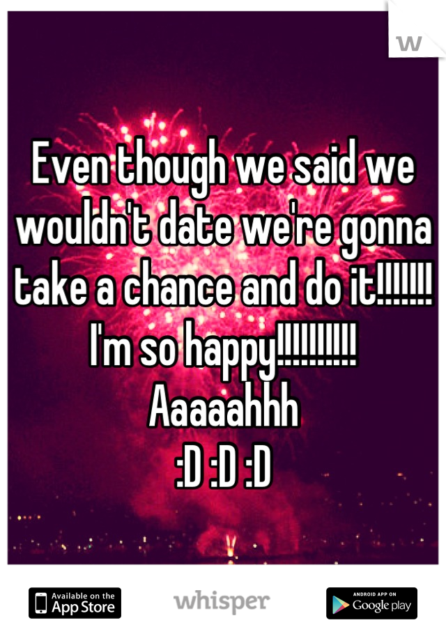 Even though we said we wouldn't date we're gonna take a chance and do it!!!!!!! I'm so happy!!!!!!!!!! Aaaaahhh :D :D :D