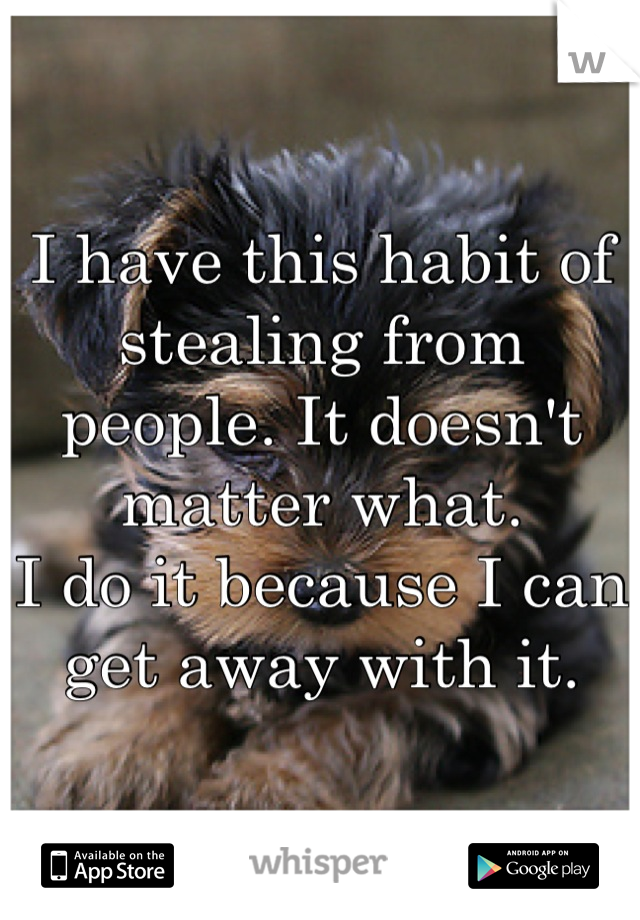 I have this habit of stealing from people. It doesn't matter what.  I do it because I can get away with it.