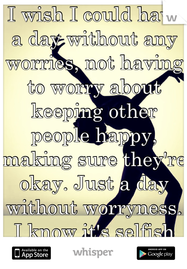 I wish I could have a day without any worries, not having to worry about keeping other people happy, making sure they're okay. Just a day without worryness. I know it's selfish but it's my secret.