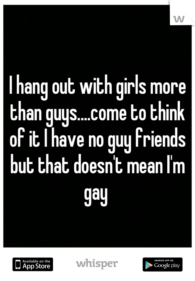 I hang out with girls more than guys....come to think of it I have no guy friends but that doesn't mean I'm gay