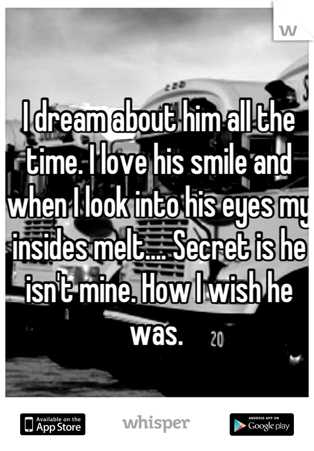 I dream about him all the time. I love his smile and when I look into his eyes my insides melt.... Secret is he isn't mine. How I wish he was.