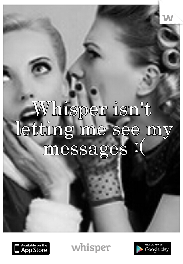Whisper isn't letting me see my messages :(