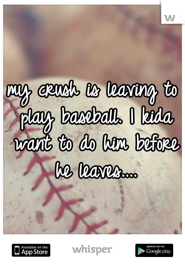 my crush is leaving to play baseball. I kida want to do him before he leaves....
