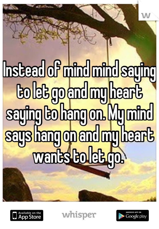 Instead of mind mind saying to let go and my heart saying to hang on. My mind says hang on and my heart wants to let go.