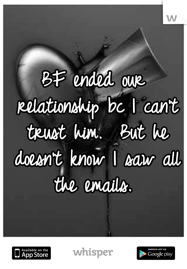 BF ended our relationship bc I can't trust him.  But he doesn't know I saw all the emails.
