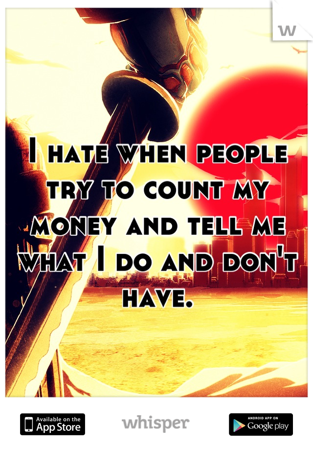 I hate when people try to count my money and tell me what I do and don't have.
