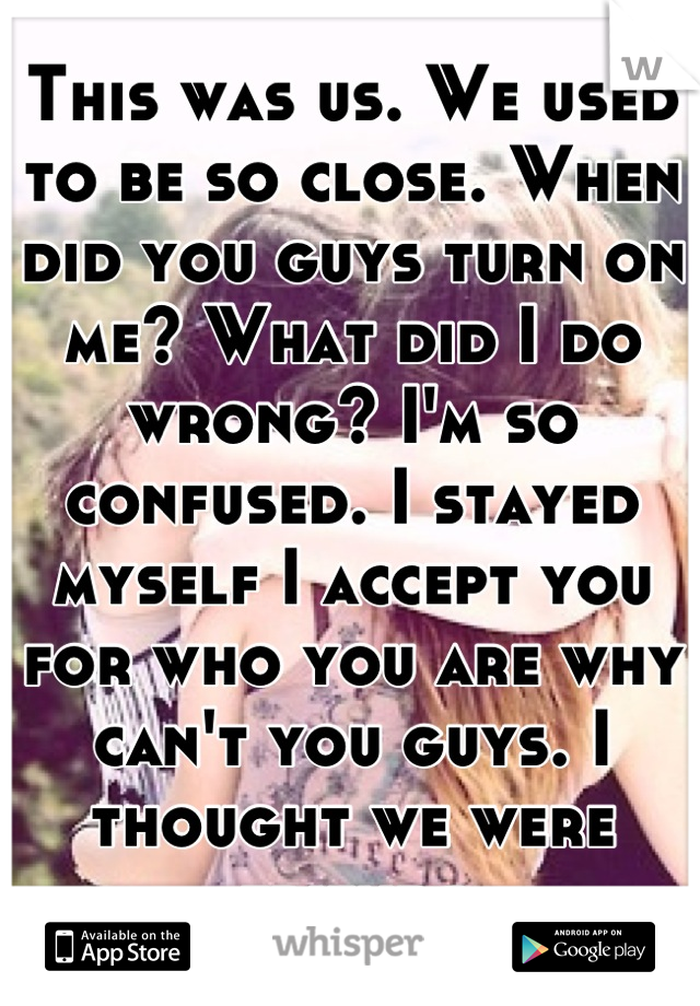 This was us. We used to be so close. When did you guys turn on me? What did I do wrong? I'm so confused. I stayed myself I accept you for who you are why can't you guys. I thought we were friends