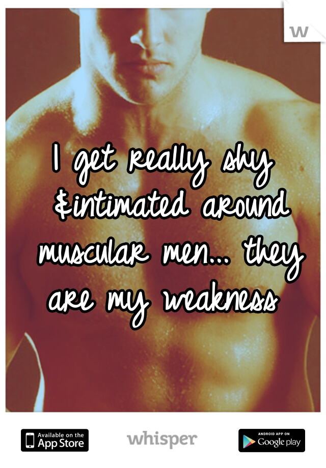 I get really shy &intimated around muscular men... they are my weakness