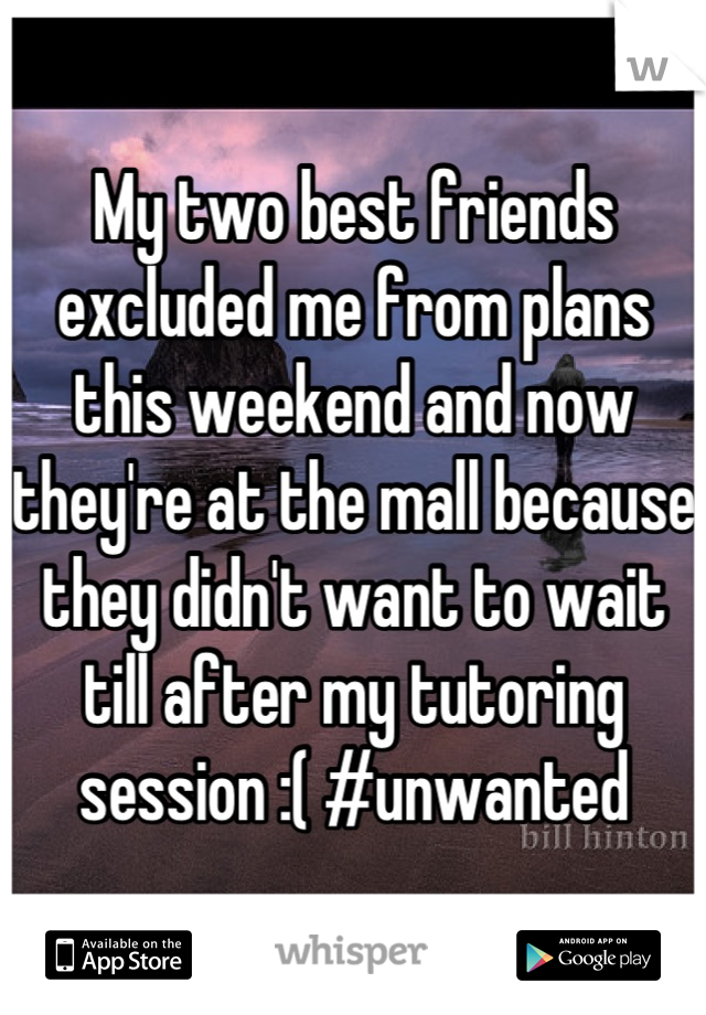 My two best friends excluded me from plans this weekend and now they're at the mall because they didn't want to wait till after my tutoring session :( #unwanted