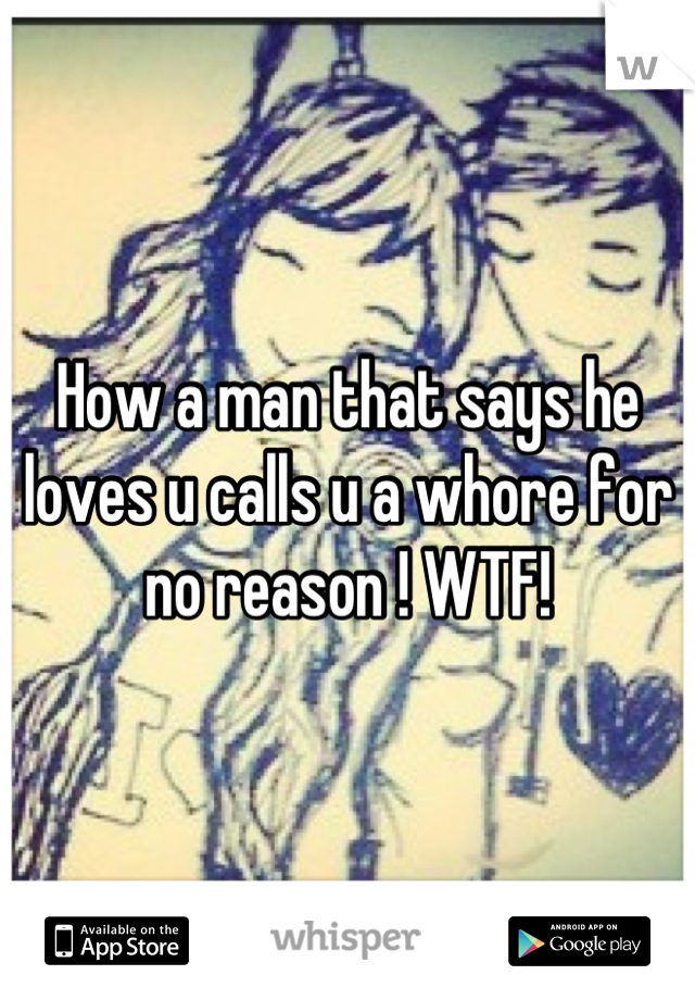 How a man that says he loves u calls u a whore for no reason ! WTF!