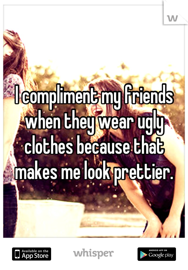 I compliment my friends when they wear ugly clothes because that makes me look prettier.