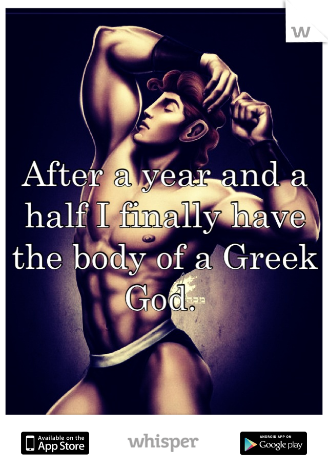 After a year and a half I finally have the body of a Greek God.