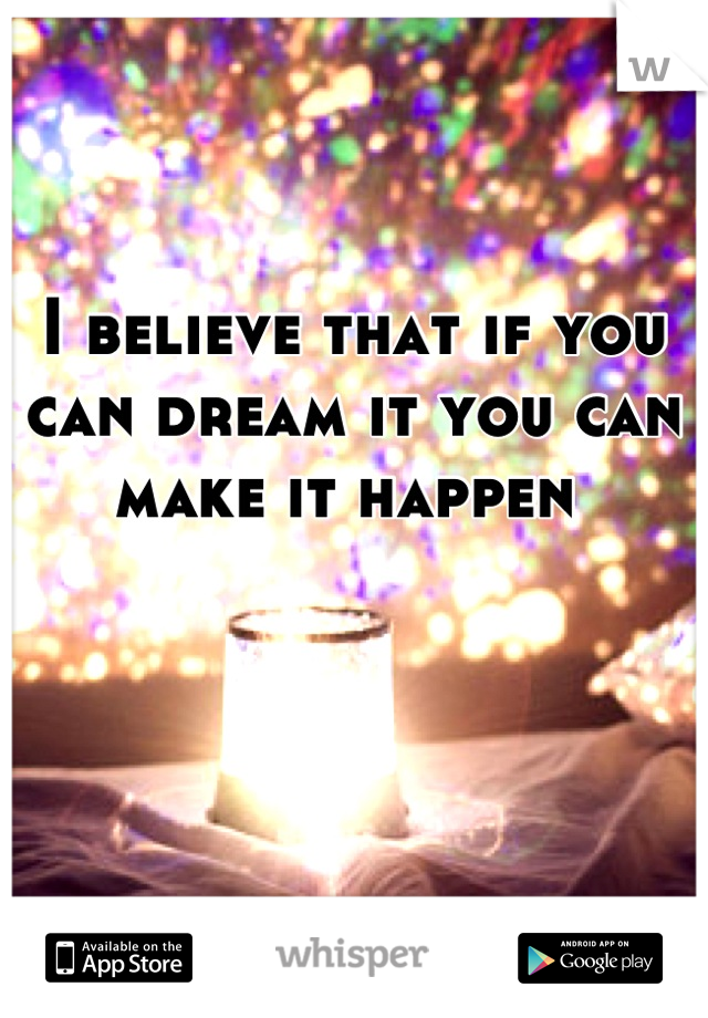 I believe that if you can dream it you can make it happen