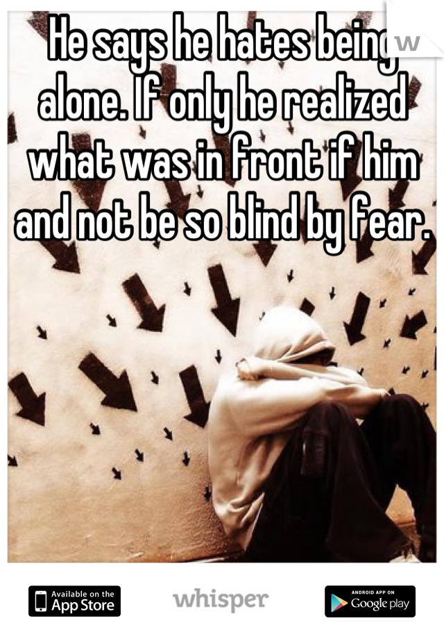 He says he hates being alone. If only he realized what was in front if him and not be so blind by fear.