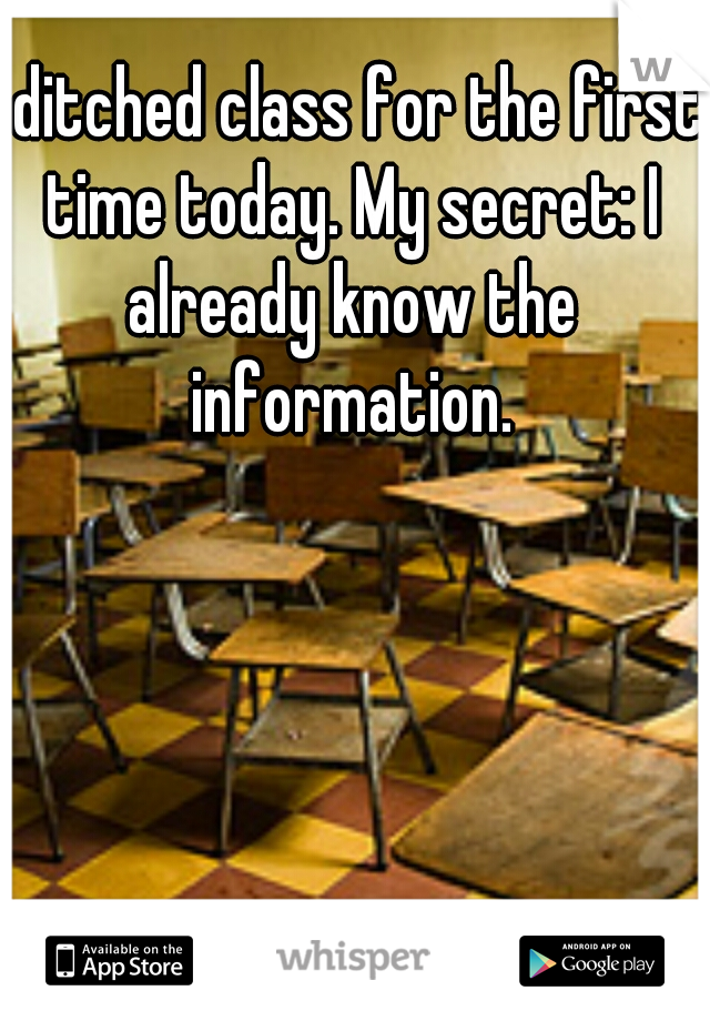 I ditched class for the first time today. My secret: I already know the information.