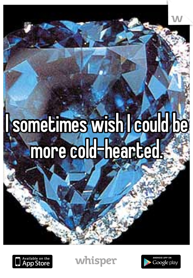 I sometimes wish I could be more cold-hearted.