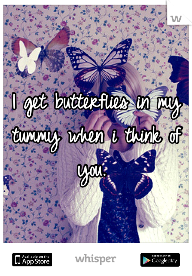 I get butterflies in my tummy when i think of you.
