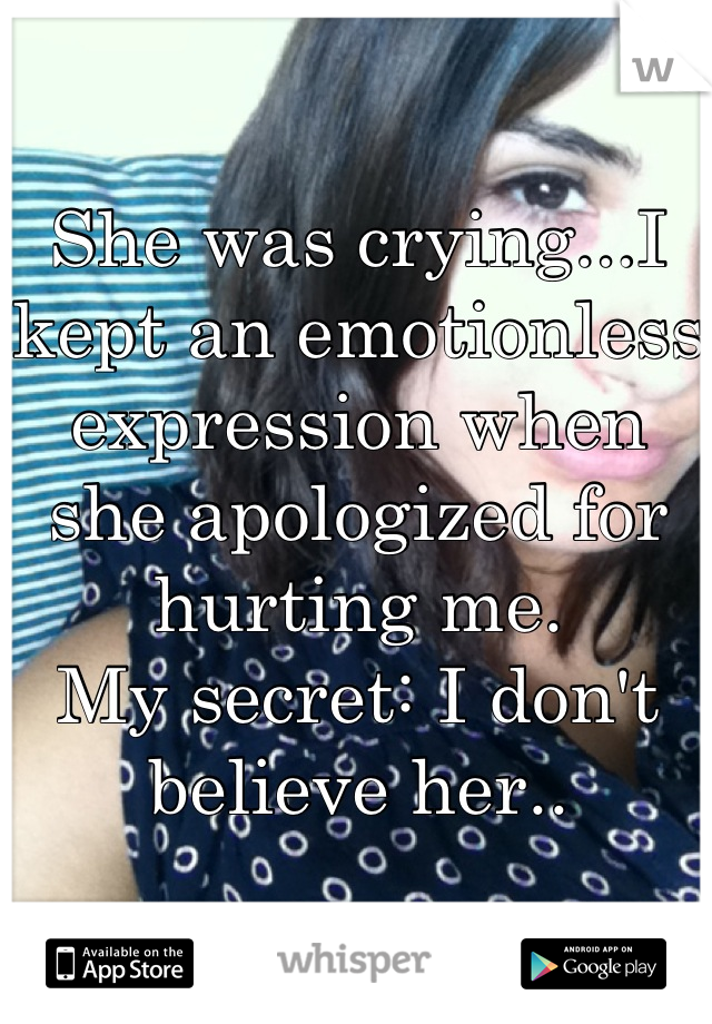 She was crying...I kept an emotionless  expression when she apologized for hurting me.  My secret: I don't believe her..
