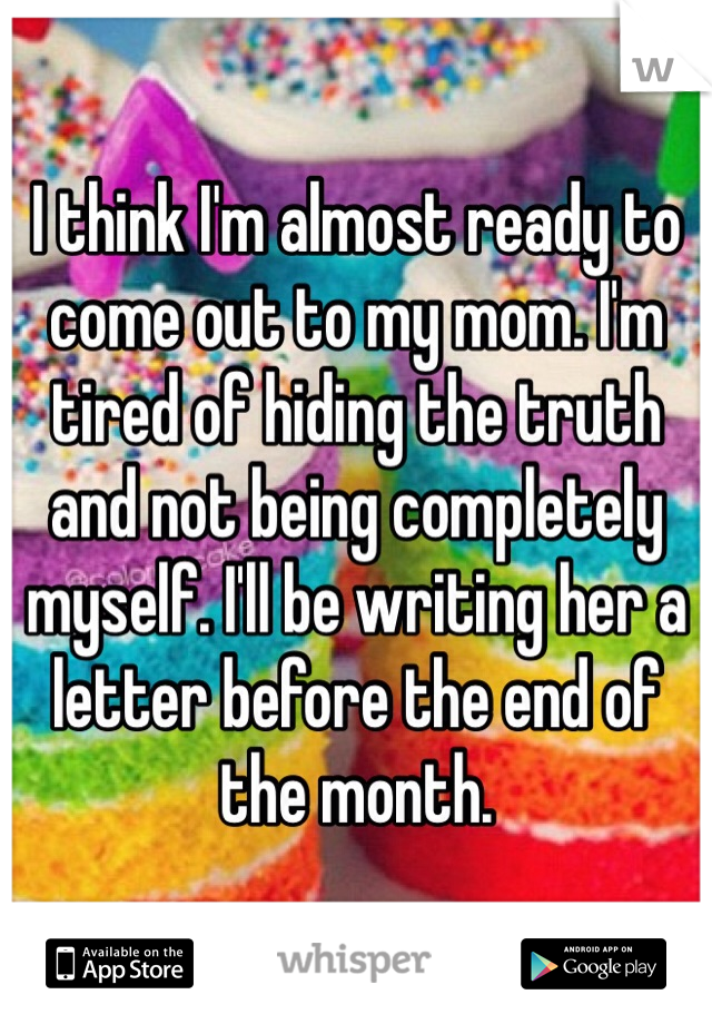 I think I'm almost ready to come out to my mom. I'm tired of hiding the truth and not being completely myself. I'll be writing her a letter before the end of the month.