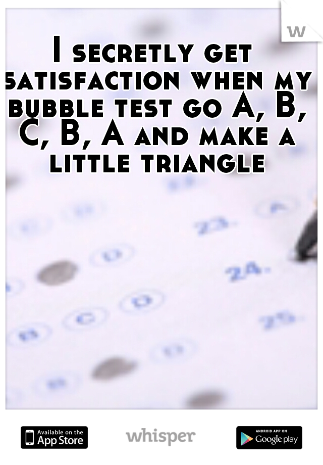 I secretly get satisfaction when my bubble test go A, B, C, B, A and make a little triangle