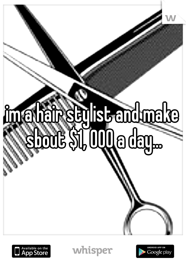 im a hair stylist and make sbout $1, 000 a day...