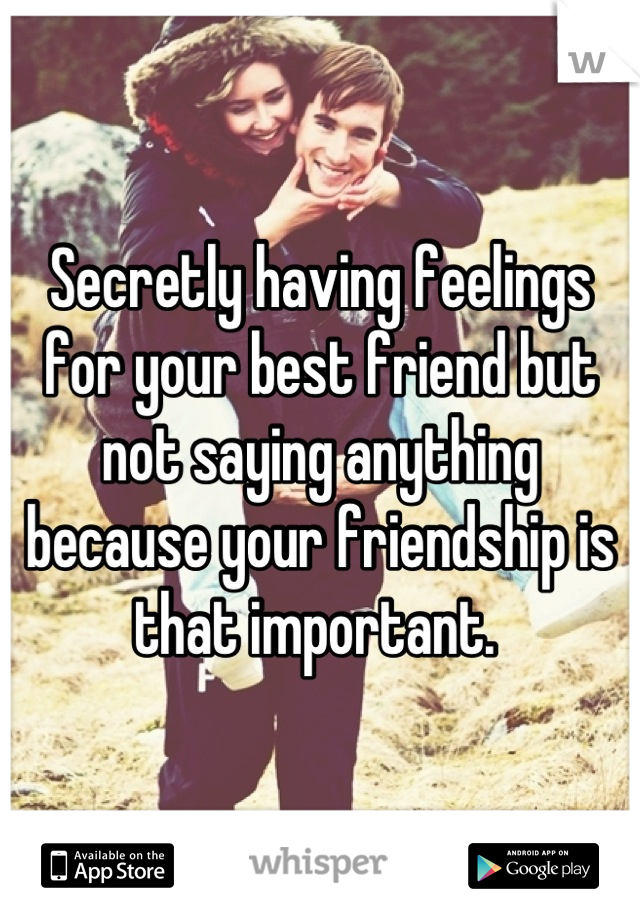 Secretly having feelings for your best friend but not saying anything because your friendship is that important.