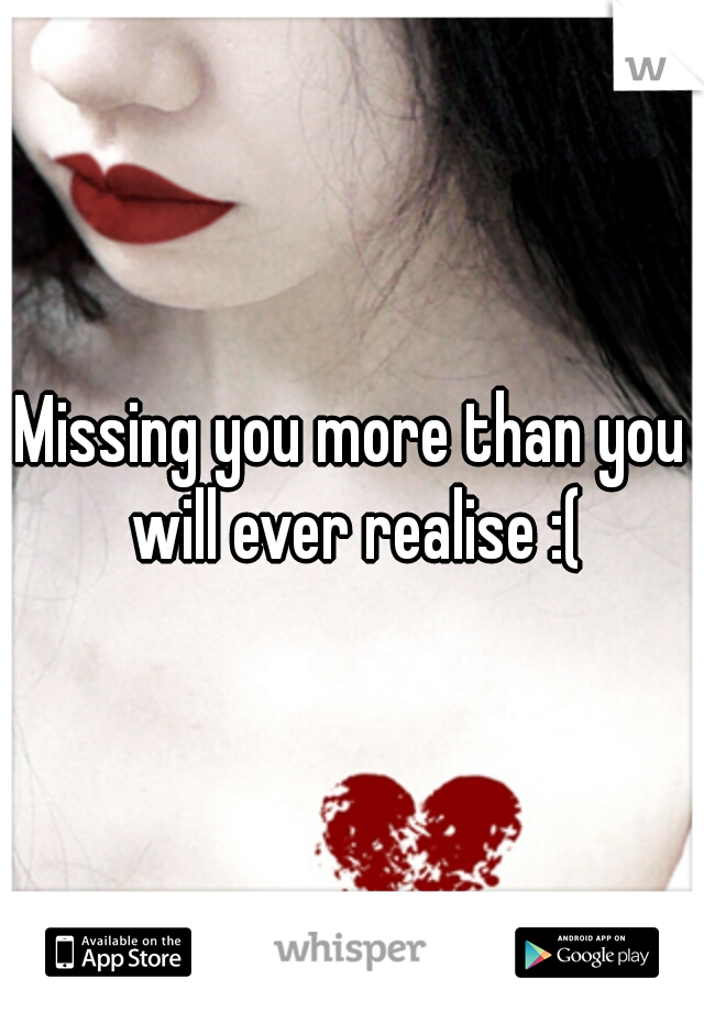Missing you more than you will ever realise :(