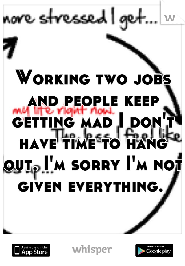 Working two jobs and people keep getting mad I don't have time to hang out. I'm sorry I'm not given everything.