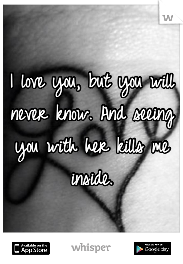 I love you, but you will never know. And seeing you with her kills me inside.
