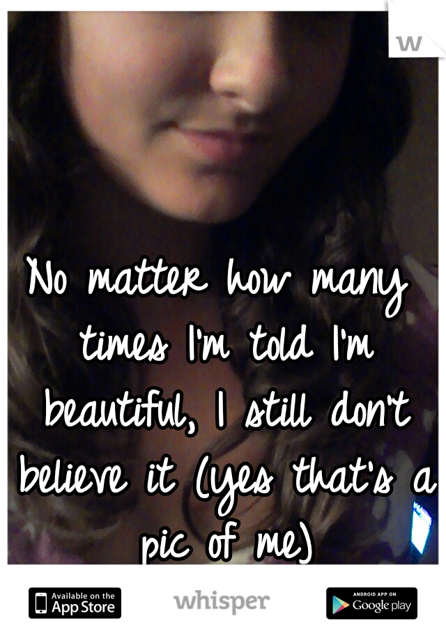 No matter how many times I'm told I'm beautiful, I still don't believe it (yes that's a pic of me)