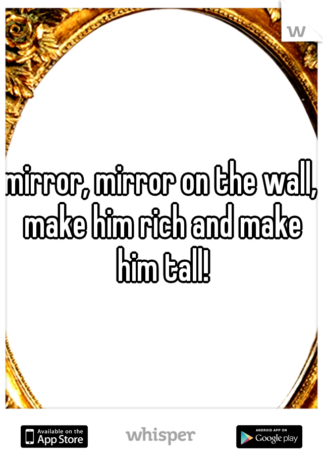 mirror, mirror on the wall, make him rich and make him tall!