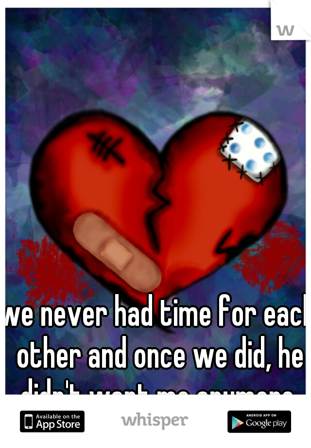 we never had time for each other and once we did, he didn't want me anymore.