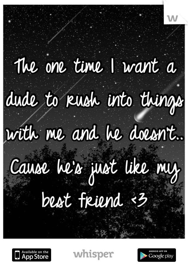 The one time I want a dude to rush into things with me and he doesn't.. Cause he's just like my best friend <3