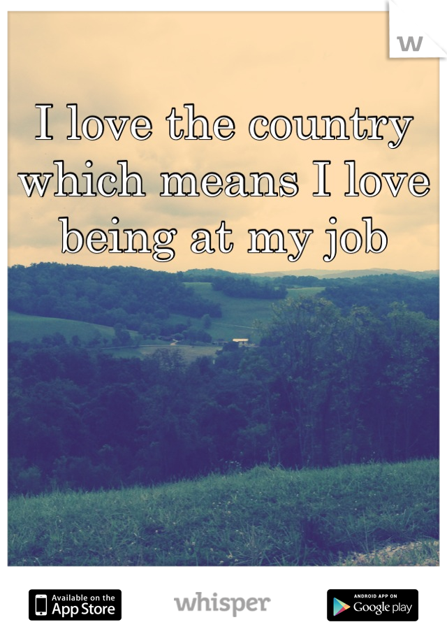 I love the country which means I love being at my job