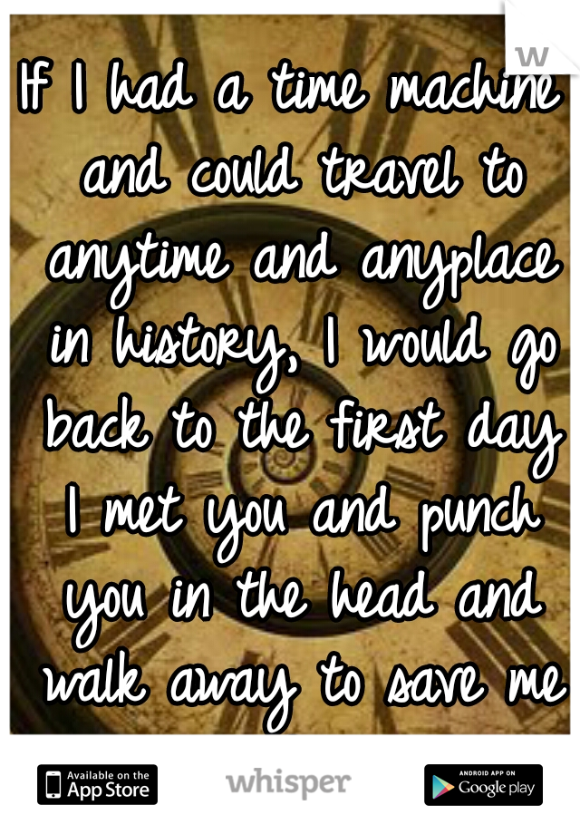If I had a time machine and could travel to anytime and anyplace in history, I would go back to the first day I met you and punch you in the head and walk away to save me from the future B.S.