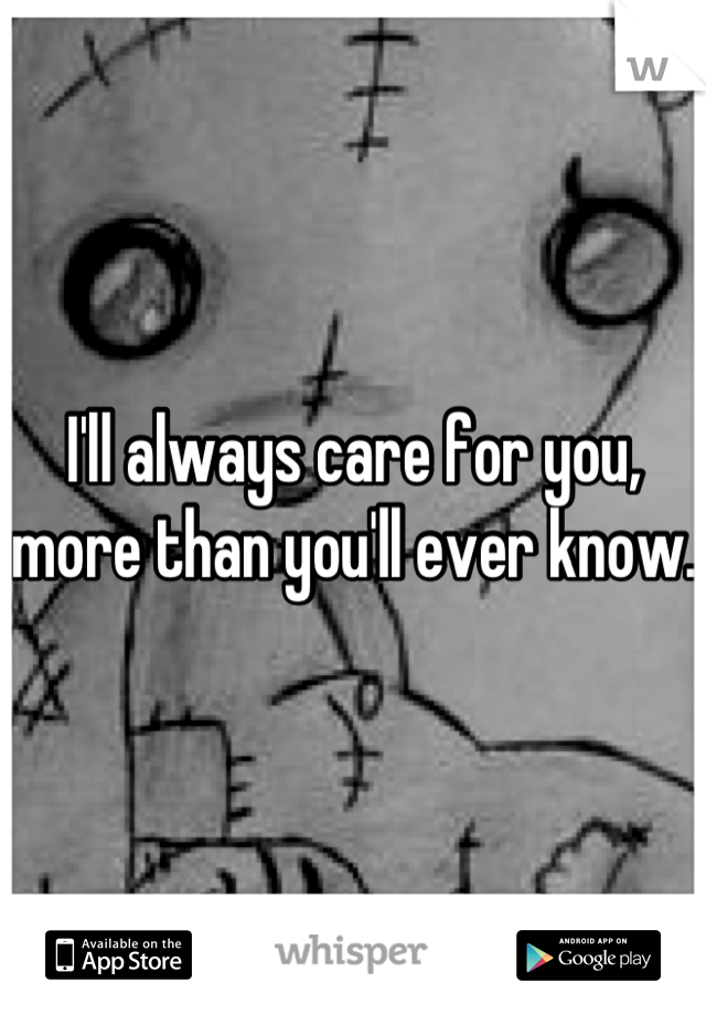 I'll always care for you, more than you'll ever know.